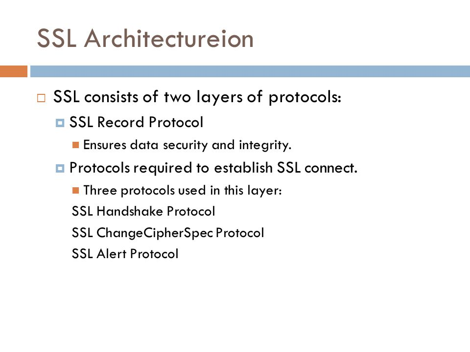SSL Architectureion  SSL consists of two layers of protocols:  SSL Record Protocol Ensures data security and integrity.  Protocols required to esta