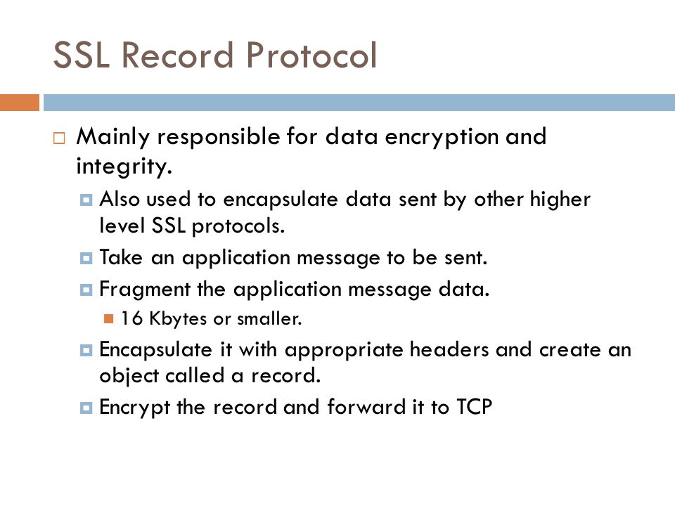SSL Record Protocol  Mainly responsible for data encryption and integrity.  Also used to encapsulate data sent by other higher level SSL protocols.