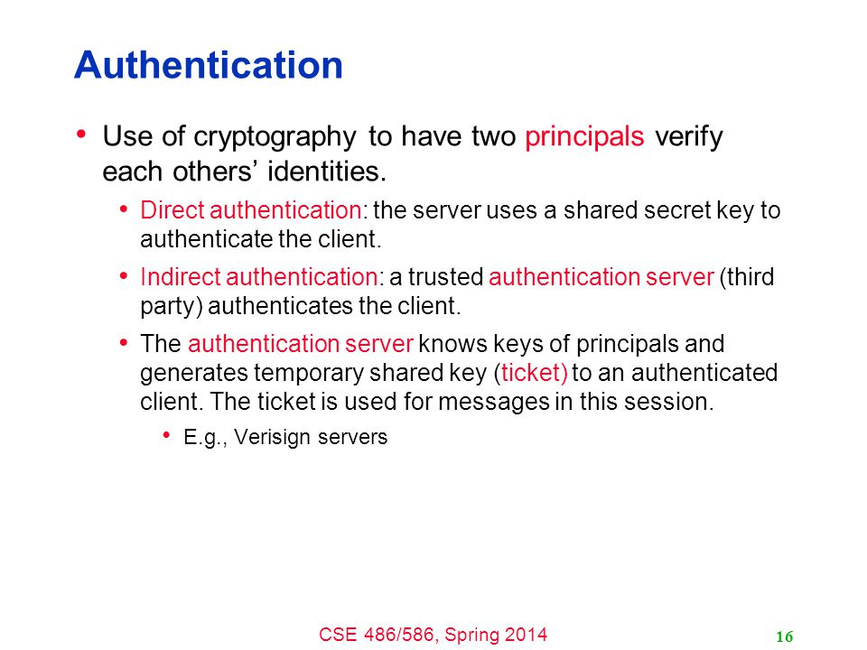 CSE 486/586, Spring 2014 Authentication Use of cryptography to have two principals verify each others' identities.
