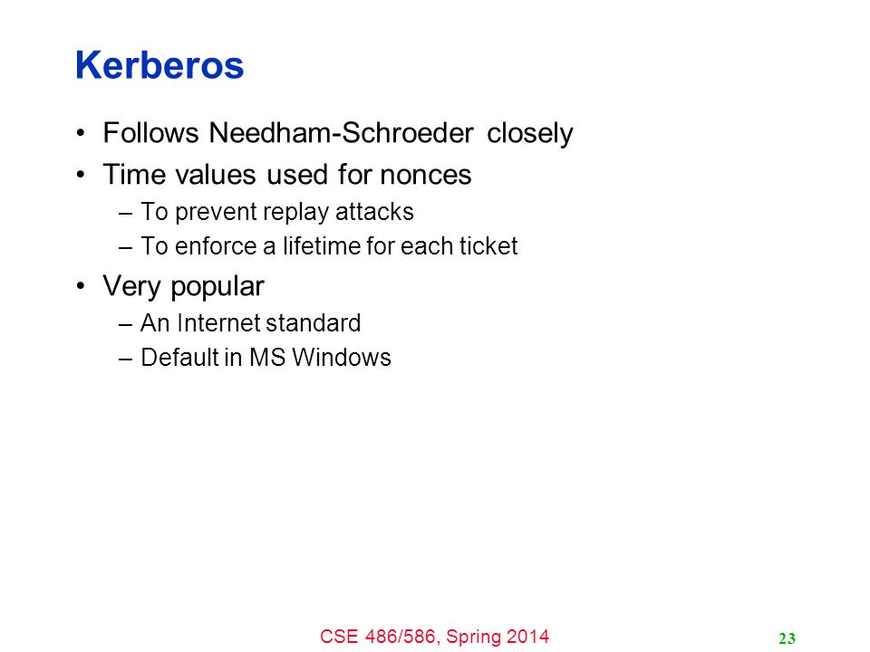CSE 486/586, Spring 2014 Kerberos Follows Needham-Schroeder closely Time values used for nonces –To prevent replay attacks –To enforce a lifetime for each ticket Very popular –An Internet standard –Default in MS Windows 23