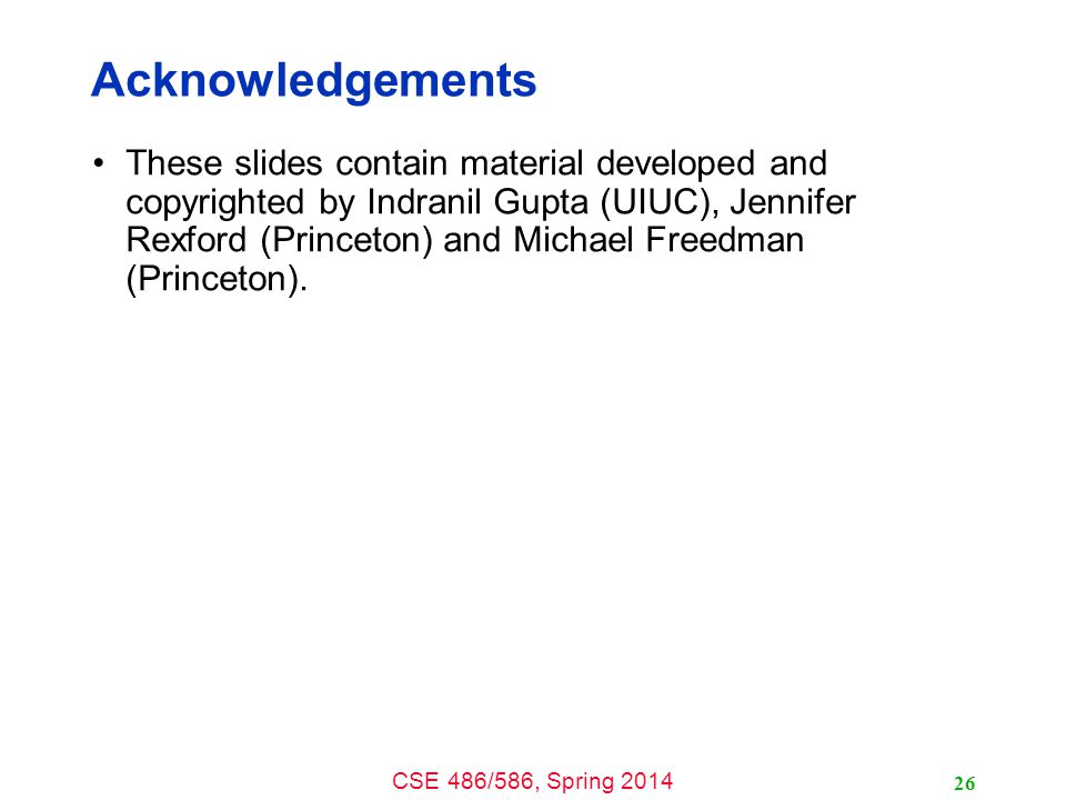 CSE 486/586, Spring 2014 26 Acknowledgements These slides contain material developed and copyrighted by Indranil Gupta (UIUC), Jennifer Rexford (Princeton) and Michael Freedman (Princeton).
