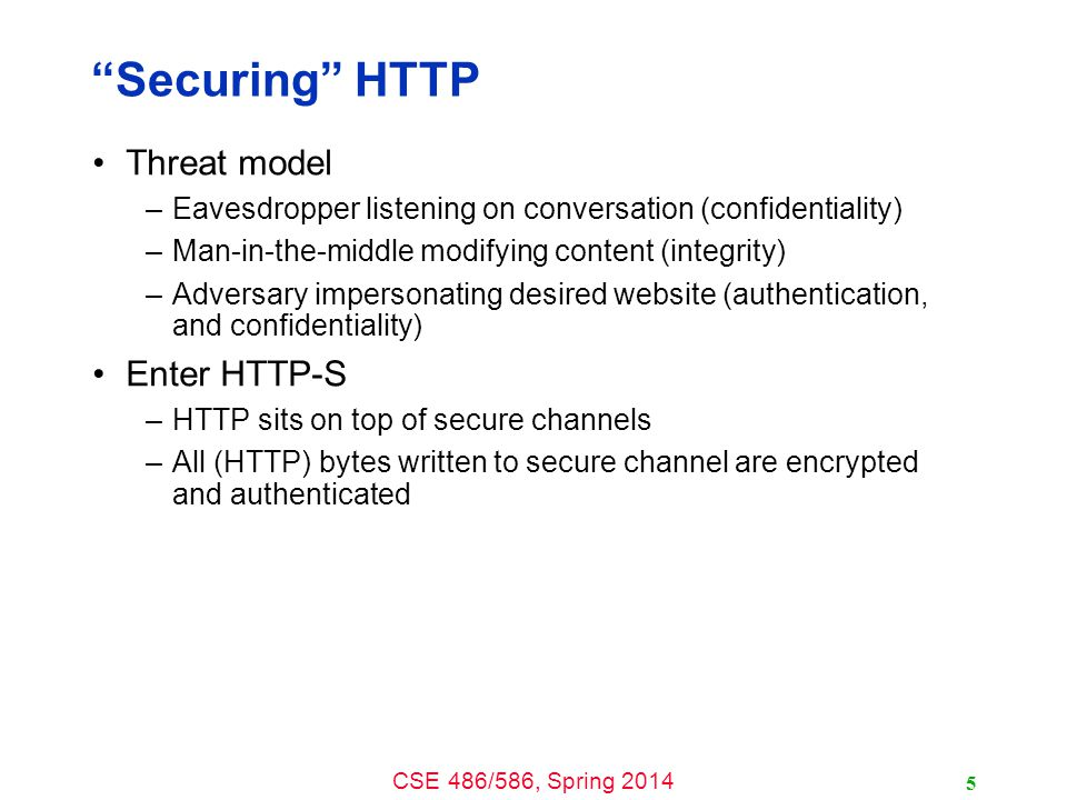 CSE 486/586, Spring 2014 Securing HTTP Threat model –Eavesdropper listening on conversation (confidentiality) –Man-in-the-middle modifying content (integrity) –Adversary impersonating desired website (authentication, and confidentiality) Enter HTTP-S –HTTP sits on top of secure channels –All (HTTP) bytes written to secure channel are encrypted and authenticated 5