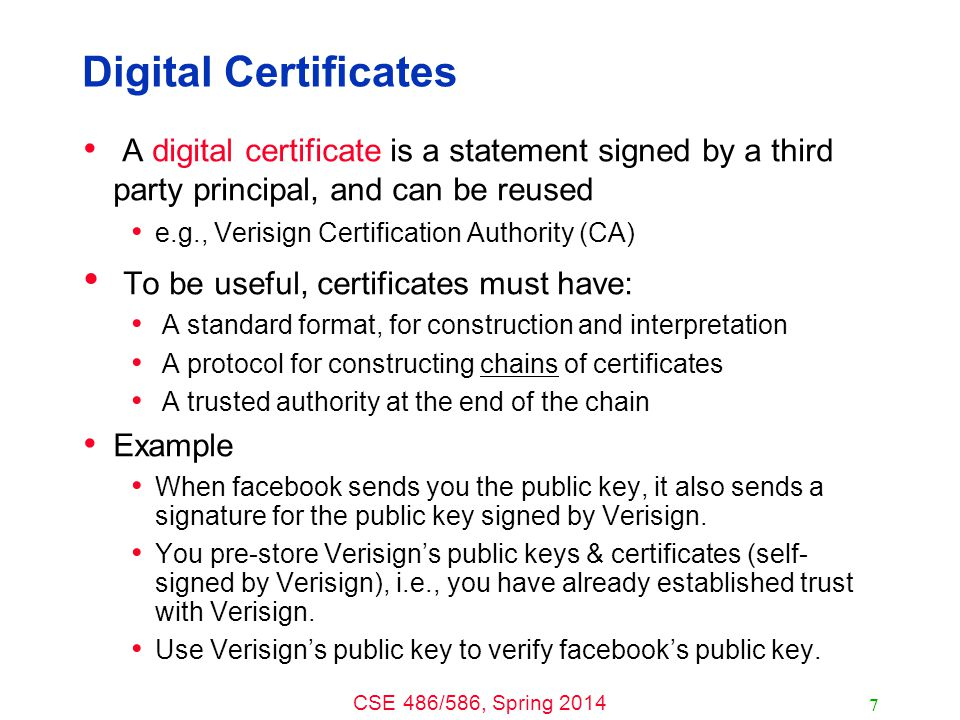 CSE 486/586, Spring 2014 Digital Certificates A digital certificate is a statement signed by a third party principal, and can be reused e.g., Verisign Certification Authority (CA) To be useful, certificates must have: A standard format, for construction and interpretation A protocol for constructing chains of certificates A trusted authority at the end of the chain Example When facebook sends you the public key, it also sends a signature for the public key signed by Verisign.