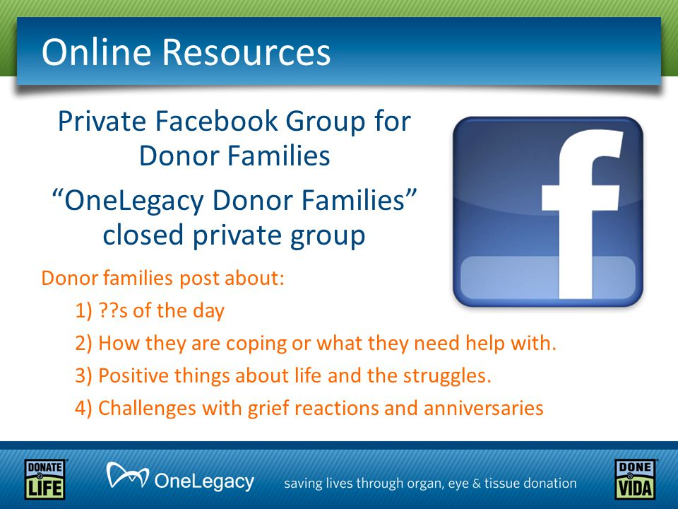 Online Resources Private Facebook Group for Donor Families OneLegacy Donor Families closed private group Donor families post about: 1) ??s of the day 2) How they are coping or what they need help with.