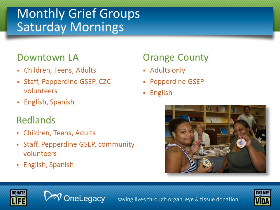 Monthly Grief Groups Saturday Mornings Downtown LA  Children, Teens, Adults  Staff, Pepperdine GSEP, CZC volunteers  English, Spanish Redlands  Children, Teens, Adults  Staff, Pepperdine GSEP, community volunteers  English, Spanish Orange County  Adults only  Pepperdine GSEP  English