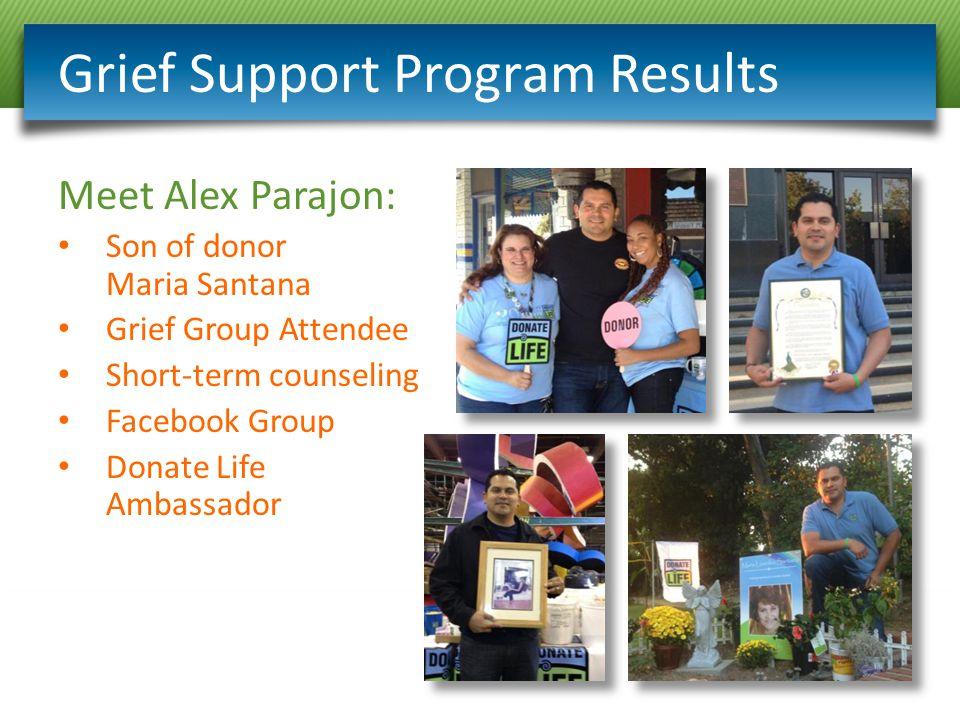 Grief Support Program Results Meet Alex Parajon: Son of donor Maria Santana Grief Group Attendee Short-term counseling Facebook Group Donate Life Ambassador