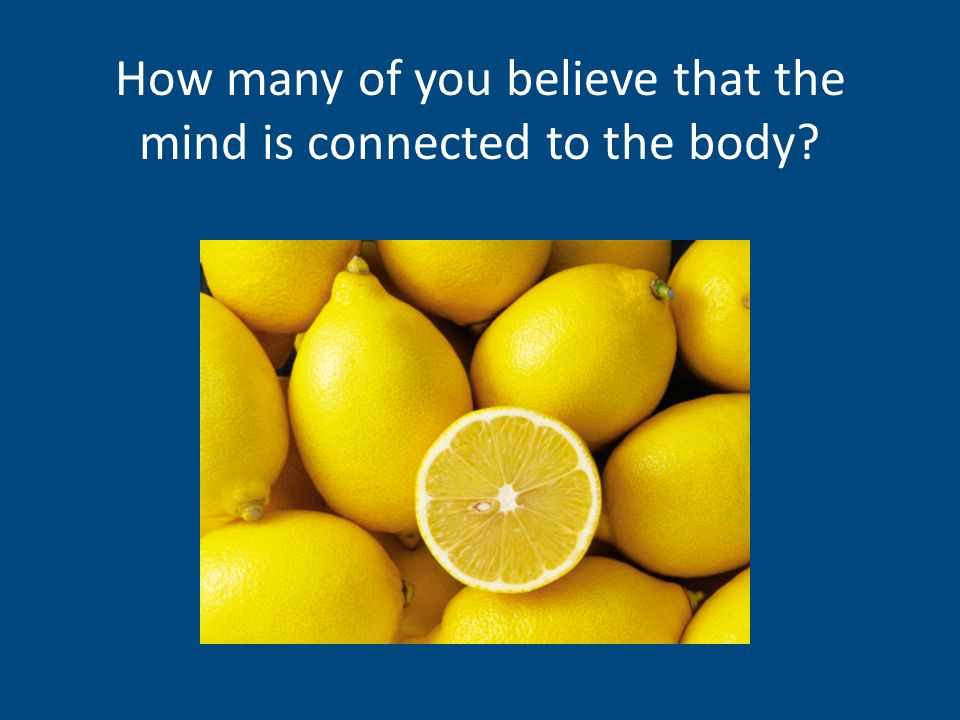 Quick Surveys: How many of you believe that the mind is connected to the body