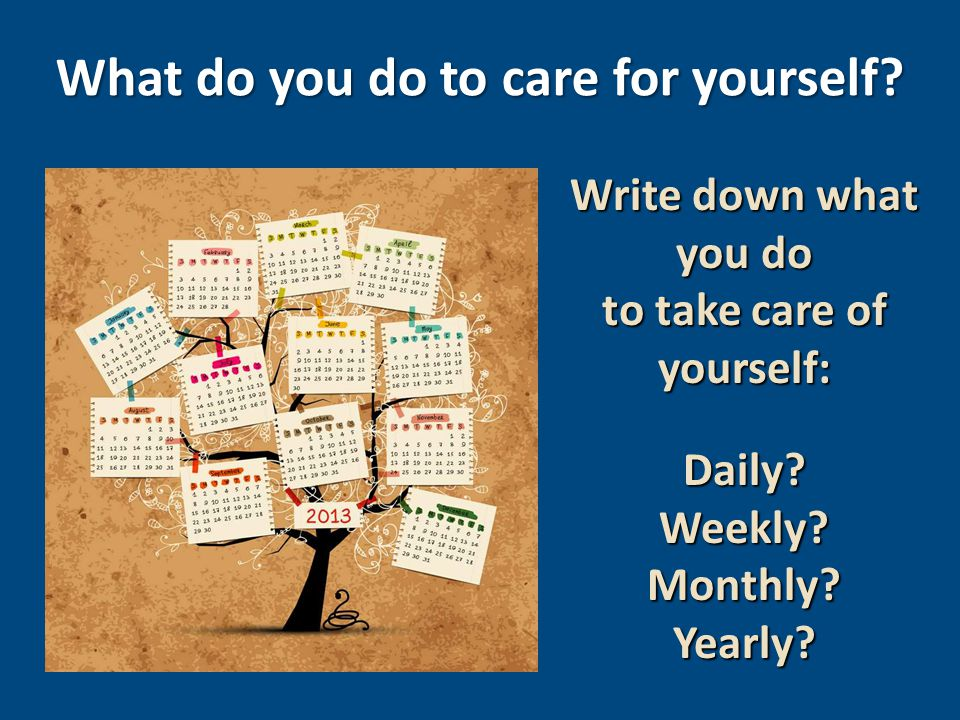 Write down what you do to take care of yourself: Daily?Weekly?Monthly?Yearly.