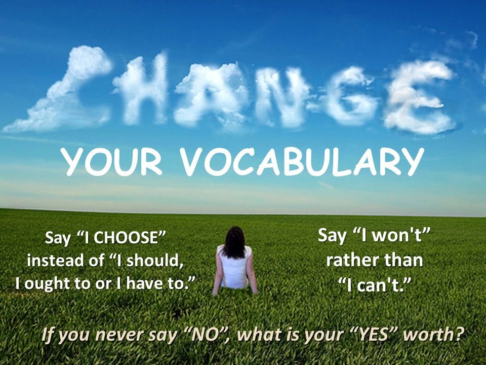 mpost@onelegacy.org YOUR VOCABULARY If you never say NO , what is your YES worth.