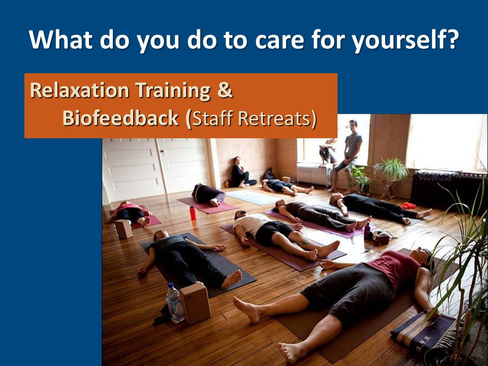 mpost@onelegacy.org Relaxation Training & Biofeedback ( Staff Retreats) What do you do to care for yourself?