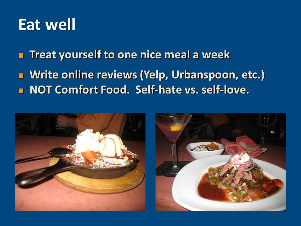 Treat yourself to one nice meal a week Treat yourself to one nice meal a week Write online reviews (Yelp, Urbanspoon, etc.) Write online reviews (Yelp, Urbanspoon, etc.) NOT Comfort Food.