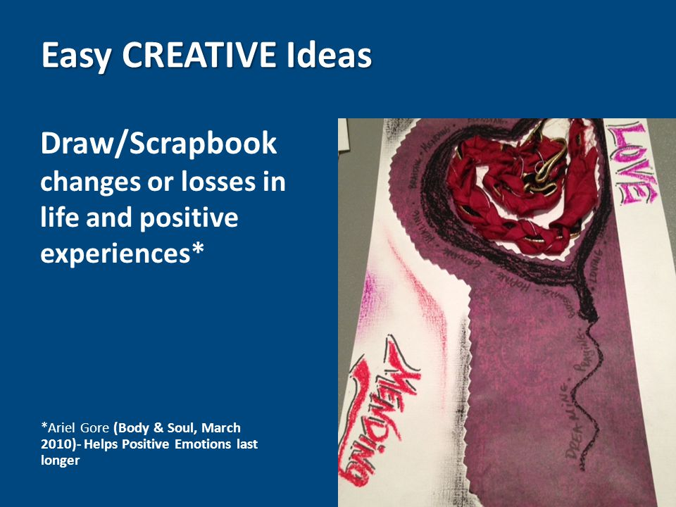 Draw/Scrapbook changes or losses in life and positive experiences* Easy CREATIVE Ideas *Ariel Gore (Body & Soul, March 2010)- Helps Positive Emotions last longer
