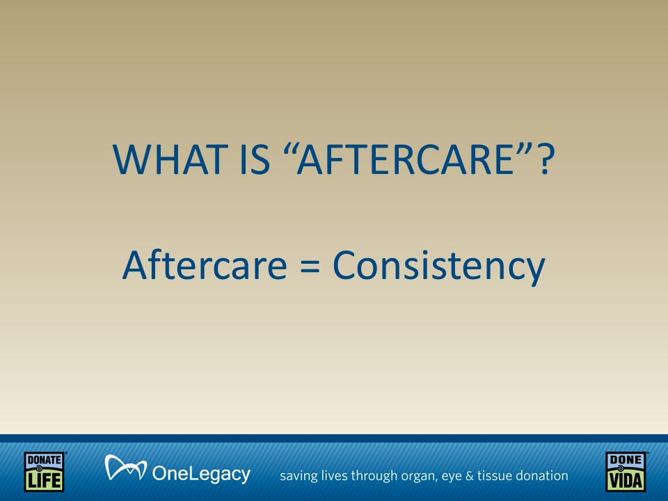 Aftercare = Consistency WHAT IS AFTERCARE