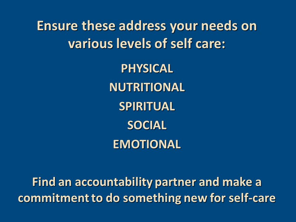 Ensure these address your needs on various levels of self care: PHYSICALNUTRITIONALSPIRITUALSOCIALEMOTIONAL Find an accountability partner and make a commitment to do something new for self-care