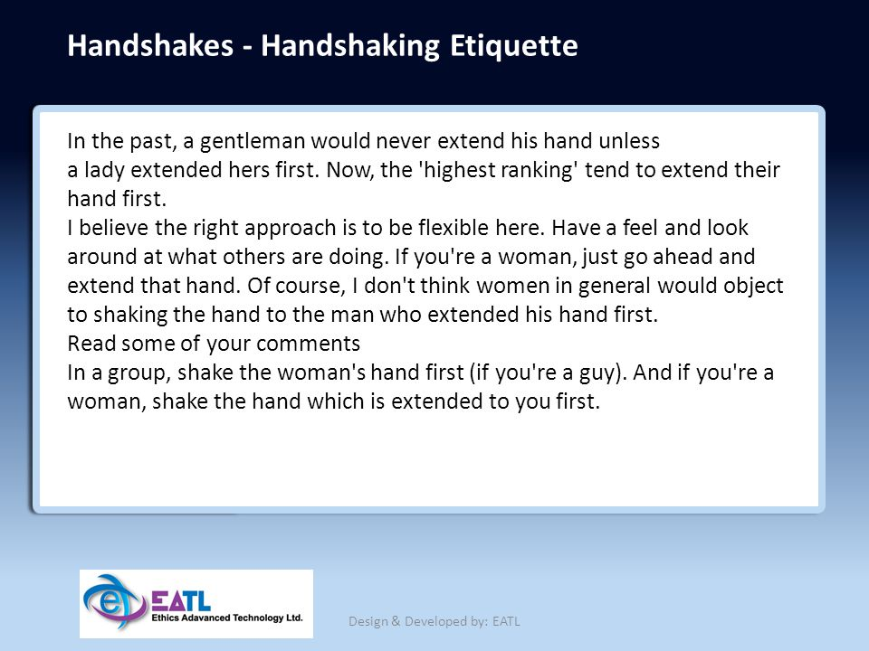 Handshakes - Handshaking Etiquette In the past, a gentleman would never extend his hand unless a lady extended hers first. Now, the 'highest ranking'
