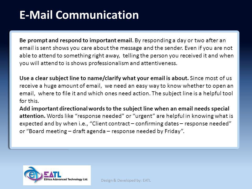 E-Mail Communication Be prompt and respond to important email. By responding a day or two after an email is sent shows you care about the message and