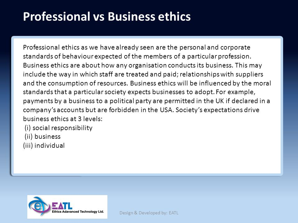 Professional vs Business ethics Professional ethics as we have already seen are the personal and corporate standards of behaviour expected of the memb