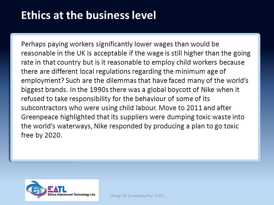 Ethics at the business level Perhaps paying workers significantly lower wages than would be reasonable in the UK is acceptable if the wage is still hi