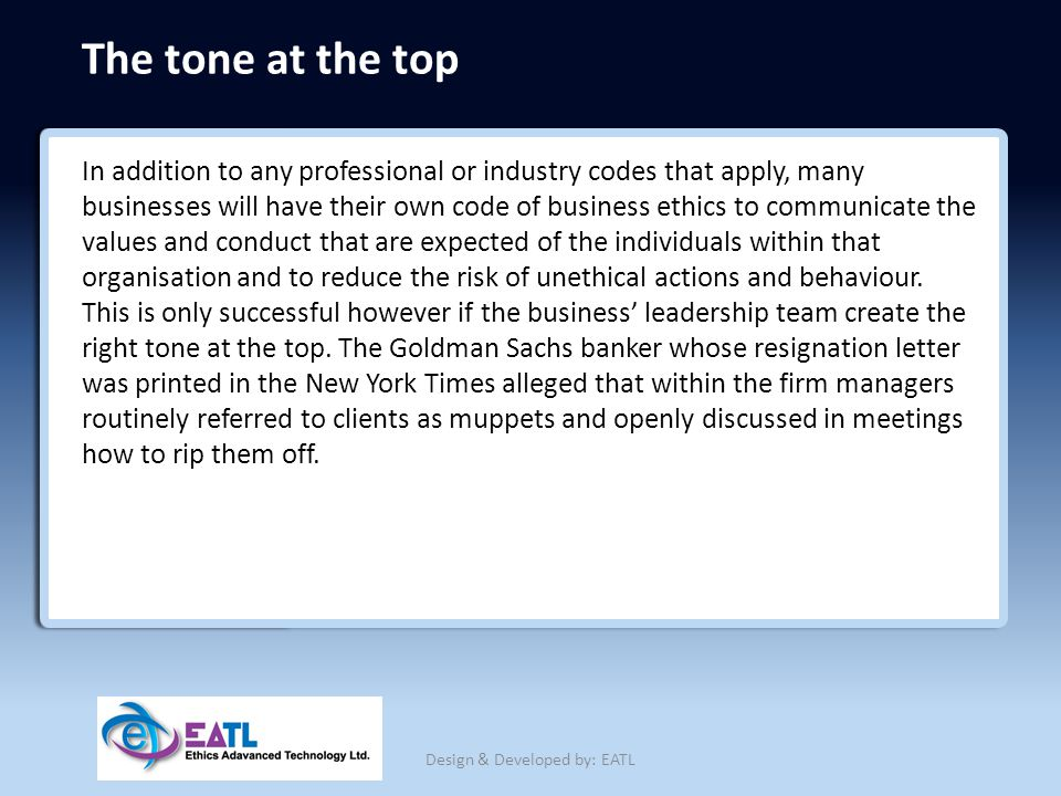 The tone at the top In addition to any professional or industry codes that apply, many businesses will have their own code of business ethics to commu