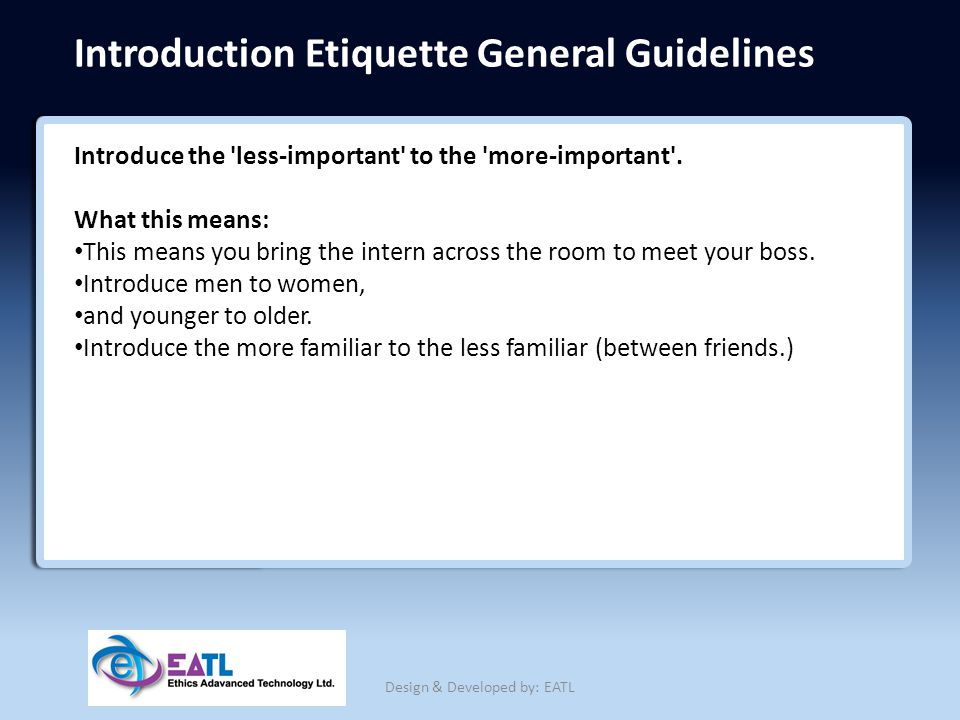 Introduction Etiquette General Guidelines Introduce the 'less-important' to the 'more-important'. What this means: This means you bring the intern acr