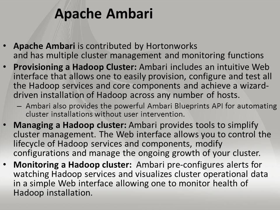 Apache Ambari Apache Ambari is contributed by Hortonworks and has multiple cluster management and monitoring functions Provisioning a Hadoop Cluster: Ambari includes an intuitive Web interface that allows one to easily provision, configure and test all the Hadoop services and core components and achieve a wizard- driven installation of Hadoop across any number of hosts.