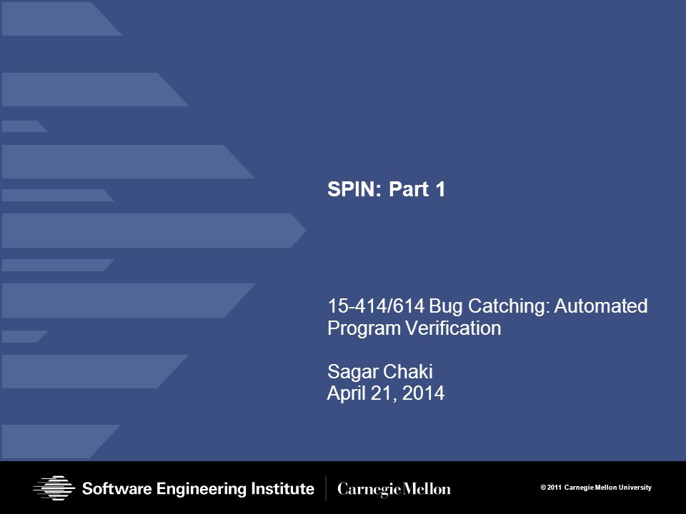 12 SPIN – Part 1 Sagar Chaki, April 21, 2014 © 2011 Carnegie Mellon University Process Parameterization Data arrays or processes cannot be passed Sample 2