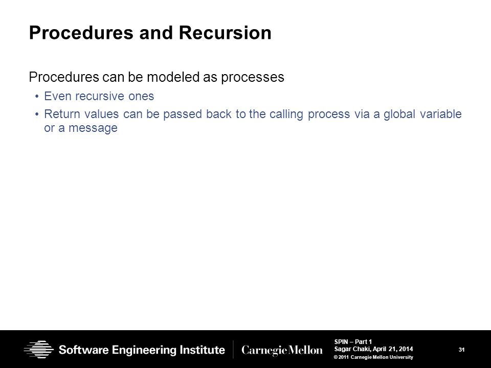 31 SPIN – Part 1 Sagar Chaki, April 21, 2014 © 2011 Carnegie Mellon University Procedures and Recursion Procedures can be modeled as processes Even recursive ones Return values can be passed back to the calling process via a global variable or a message