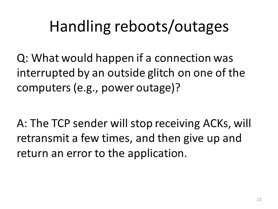 Handling reboots/outages Q: What would happen if a connection was interrupted by an outside glitch on one of the computers (e.g., power outage).