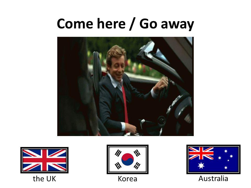 Come here / Go away Korea the UK Australia