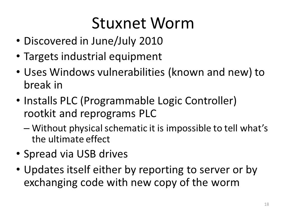 18 Stuxnet Worm Discovered in June/July 2010 Targets industrial equipment Uses Windows vulnerabilities (known and new) to break in Installs PLC (Programmable Logic Controller) rootkit and reprograms PLC – Without physical schematic it is impossible to tell what's the ultimate effect Spread via USB drives Updates itself either by reporting to server or by exchanging code with new copy of the worm