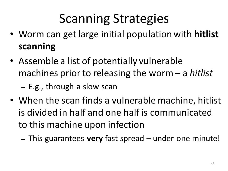 Worm can get large initial population with hitlist scanning Assemble a list of potentially vulnerable machines prior to releasing the worm – a hitlist – E.g., through a slow scan When the scan finds a vulnerable machine, hitlist is divided in half and one half is communicated to this machine upon infection – This guarantees very fast spread – under one minute.