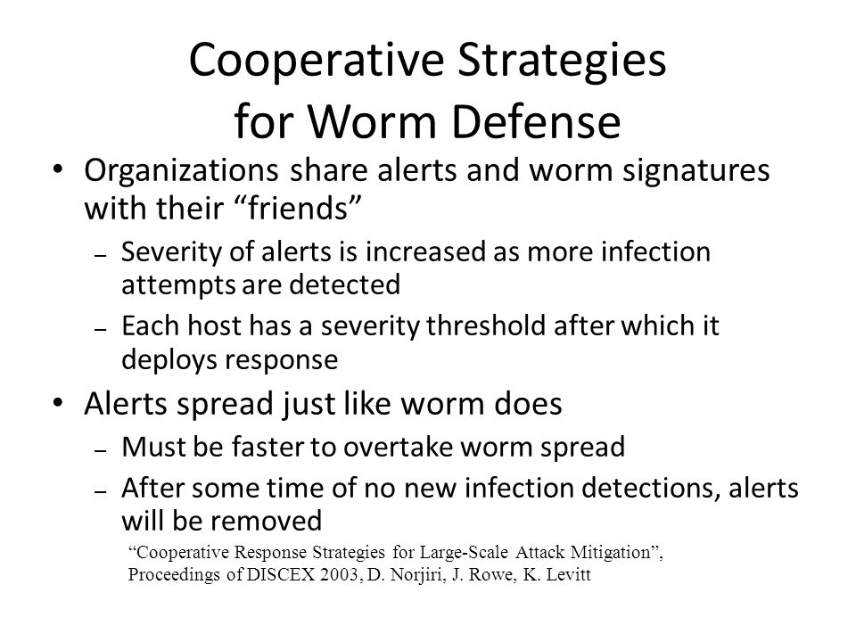 Organizations share alerts and worm signatures with their friends – Severity of alerts is increased as more infection attempts are detected – Each host has a severity threshold after which it deploys response Alerts spread just like worm does – Must be faster to overtake worm spread – After some time of no new infection detections, alerts will be removed Cooperative Strategies for Worm Defense Cooperative Response Strategies for Large-Scale Attack Mitigation , Proceedings of DISCEX 2003, D.