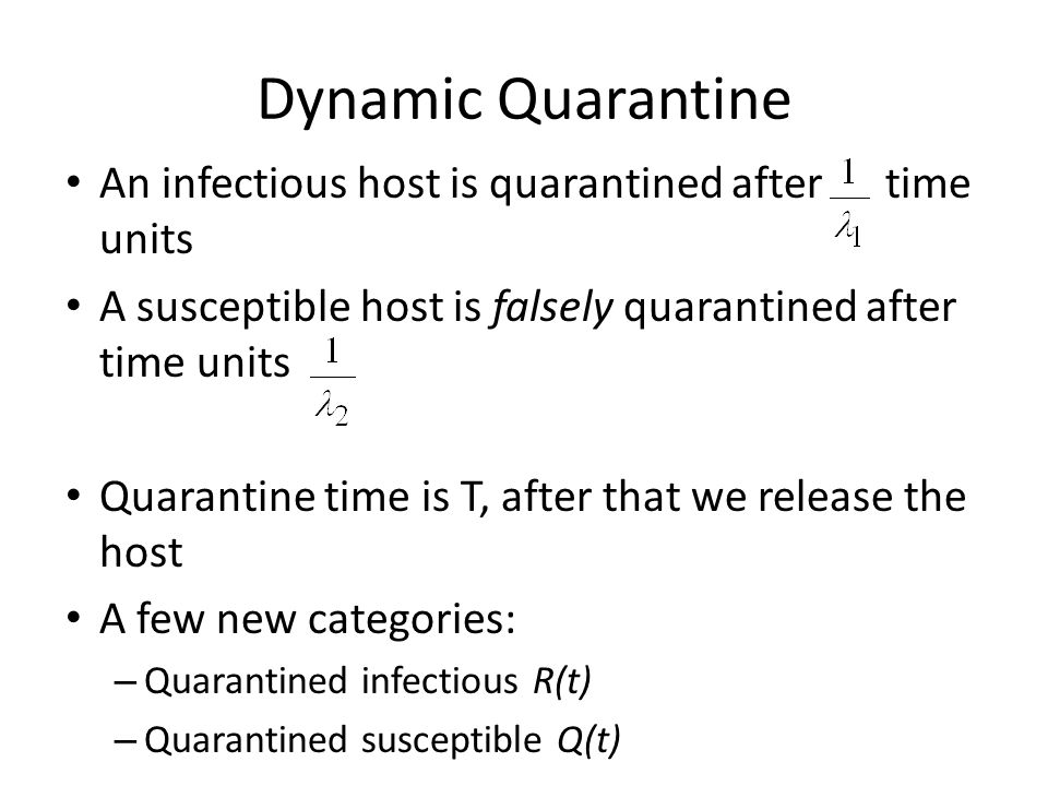 Dynamic Quarantine An infectious host is quarantined after time units A susceptible host is falsely quarantined after time units Quarantine time is T, after that we release the host A few new categories: – Quarantined infectious R(t) – Quarantined susceptible Q(t)
