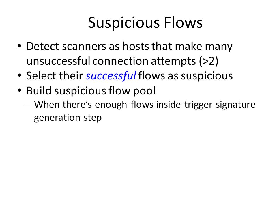 Suspicious Flows Detect scanners as hosts that make many unsuccessful connection attempts (>2) Select their successful flows as suspicious Build suspicious flow pool – When there's enough flows inside trigger signature generation step