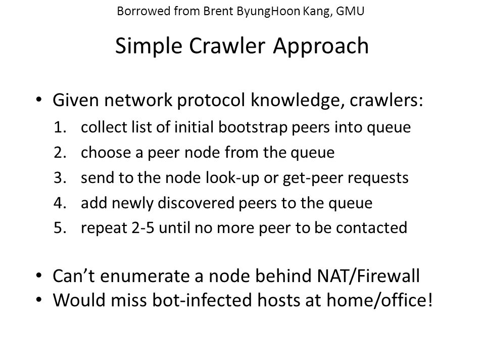 Simple Crawler Approach Given network protocol knowledge, crawlers: 1.collect list of initial bootstrap peers into queue 2.choose a peer node from the queue 3.send to the node look-up or get-peer requests 4.add newly discovered peers to the queue 5.repeat 2-5 until no more peer to be contacted Can't enumerate a node behind NAT/Firewall Would miss bot-infected hosts at home/office.