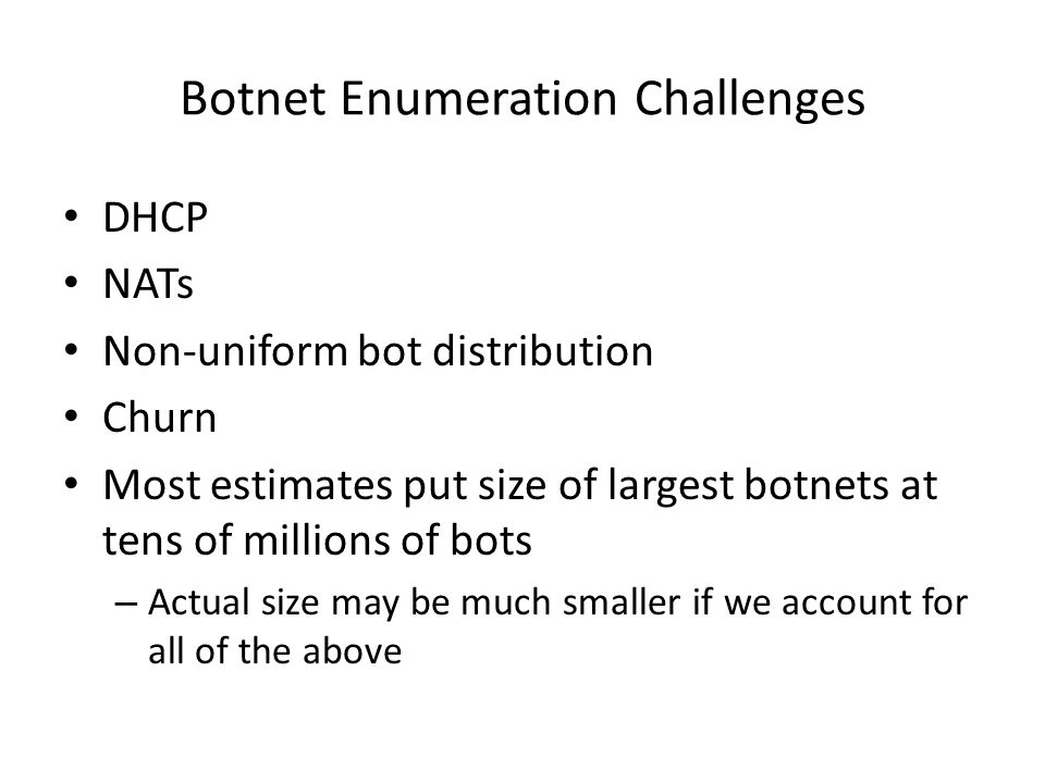 Botnet Enumeration Challenges DHCP NATs Non-uniform bot distribution Churn Most estimates put size of largest botnets at tens of millions of bots – Actual size may be much smaller if we account for all of the above
