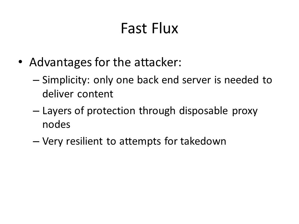 Fast Flux Advantages for the attacker: – Simplicity: only one back end server is needed to deliver content – Layers of protection through disposable proxy nodes – Very resilient to attempts for takedown