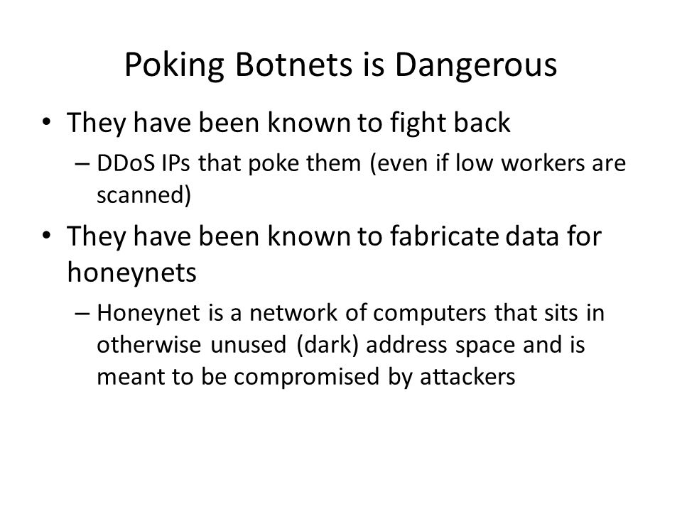 Poking Botnets is Dangerous They have been known to fight back – DDoS IPs that poke them (even if low workers are scanned) They have been known to fabricate data for honeynets – Honeynet is a network of computers that sits in otherwise unused (dark) address space and is meant to be compromised by attackers