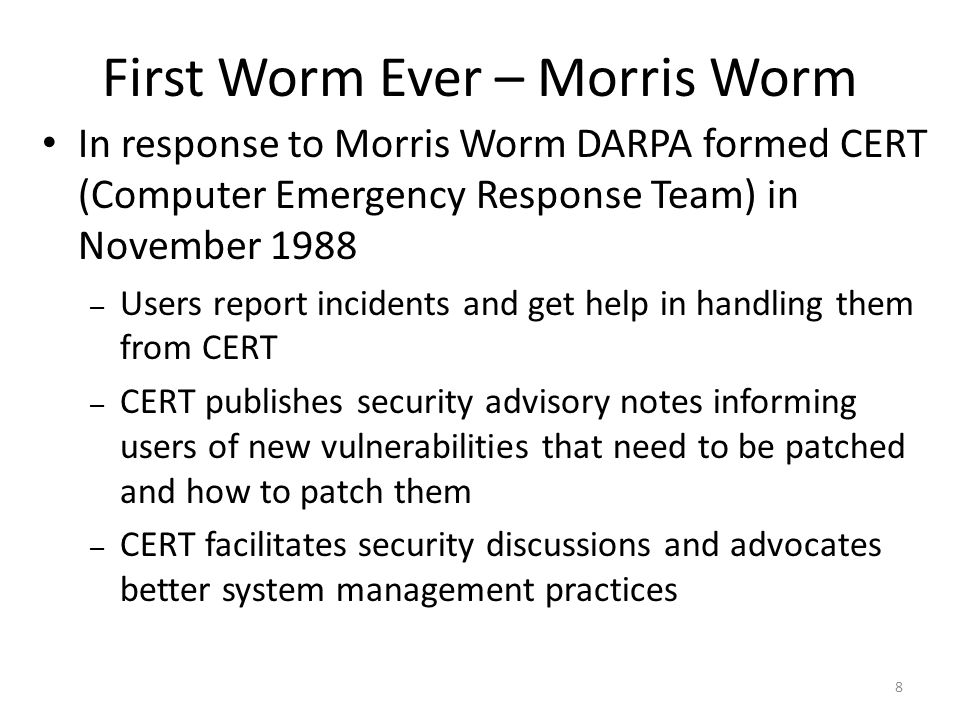 In response to Morris Worm DARPA formed CERT (Computer Emergency Response Team) in November 1988 – Users report incidents and get help in handling them from CERT – CERT publishes security advisory notes informing users of new vulnerabilities that need to be patched and how to patch them – CERT facilitates security discussions and advocates better system management practices 8 First Worm Ever – Morris Worm