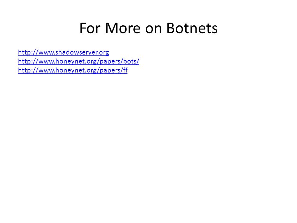 For More on Botnets http://www.shadowserver.org http://www.honeynet.org/papers/bots/ http://www.honeynet.org/papers/ff