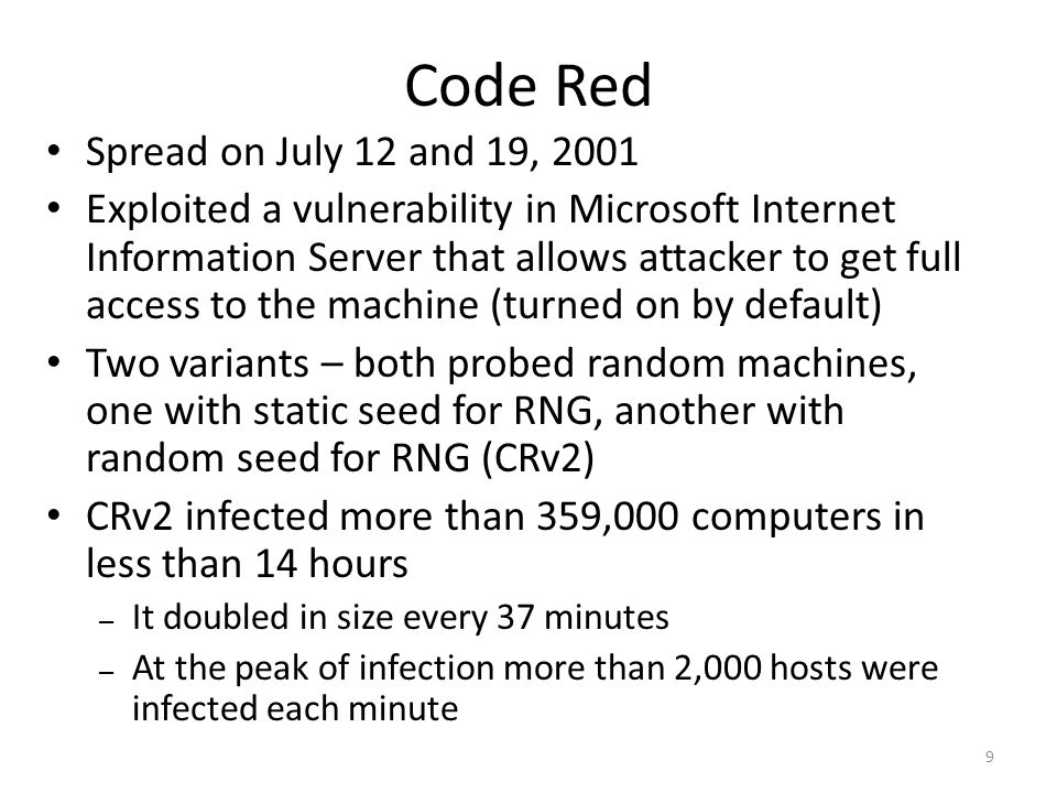 Spread on July 12 and 19, 2001 Exploited a vulnerability in Microsoft Internet Information Server that allows attacker to get full access to the machine (turned on by default) Two variants – both probed random machines, one with static seed for RNG, another with random seed for RNG (CRv2) CRv2 infected more than 359,000 computers in less than 14 hours – It doubled in size every 37 minutes – At the peak of infection more than 2,000 hosts were infected each minute 9 Code Red