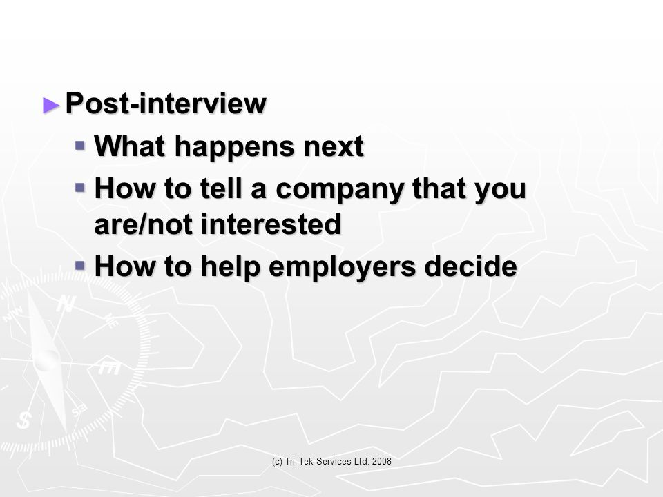 (c) Tri Tek Services Ltd. 2008 ► Post-interview  What happens next  How to tell a company that you are/not interested  How to help employers decide