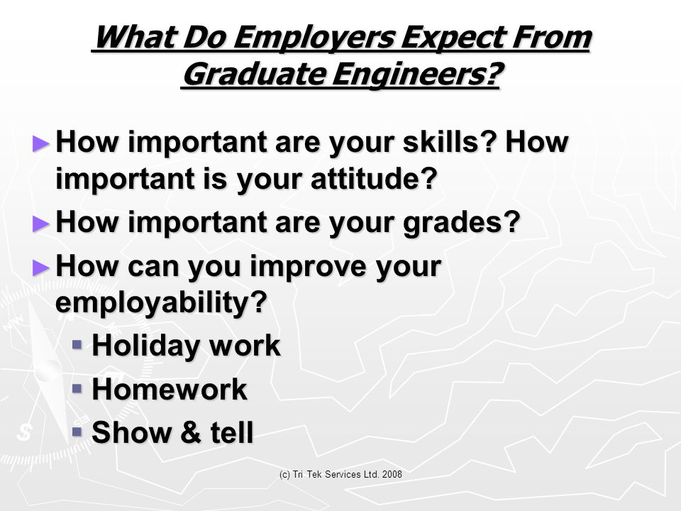 (c) Tri Tek Services Ltd. 2008 What Do Employers Expect From Graduate Engineers? ► How important are your skills? How important is your attitude? ► Ho