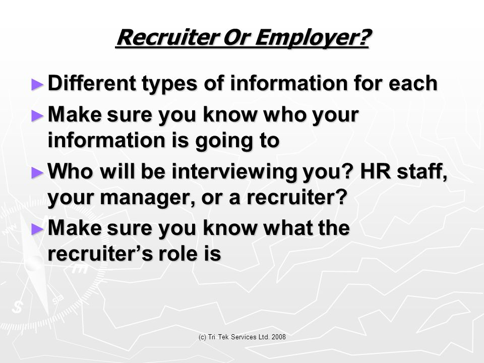 (c) Tri Tek Services Ltd. 2008 Recruiter Or Employer? ► Different types of information for each ► Make sure you know who your information is going to