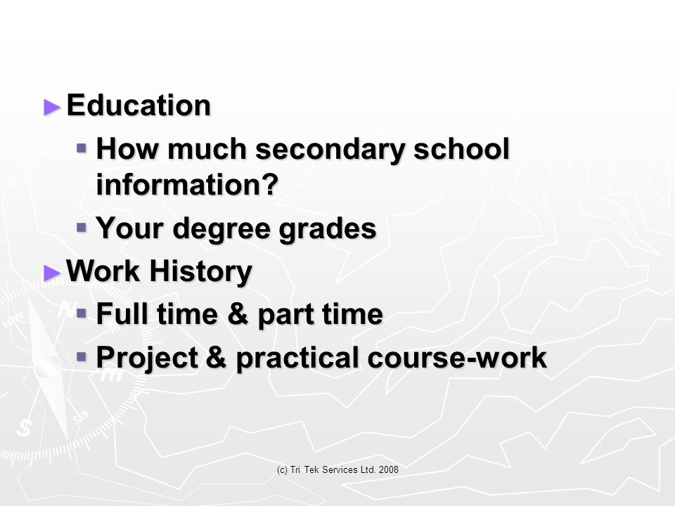 (c) Tri Tek Services Ltd. 2008 ► Education  How much secondary school information?  Your degree grades ► Work History  Full time & part time  Proj