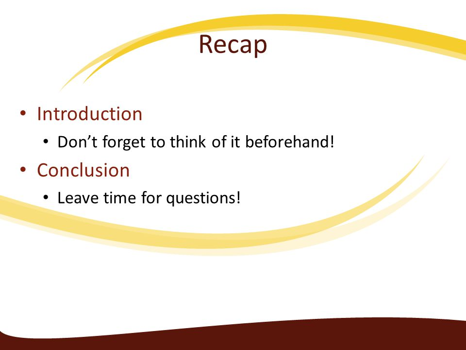Recap Introduction Don't forget to think of it beforehand! Conclusion Leave time for questions!