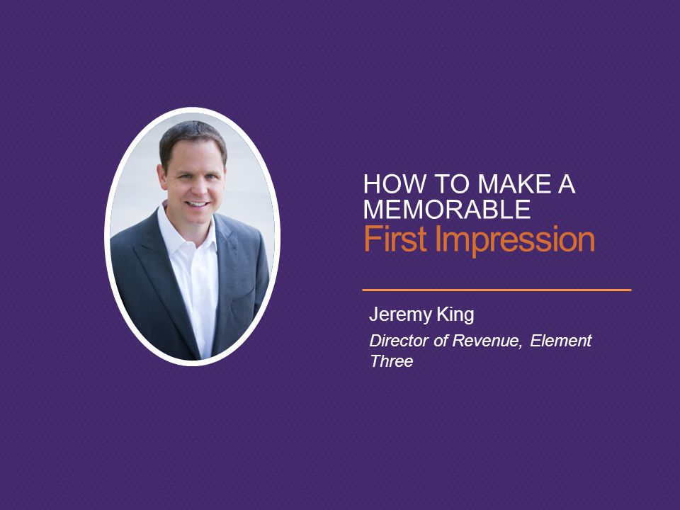 HOW TO MAKE A MEMORABLE First Impression Jeremy King Director of Revenue, Element Three