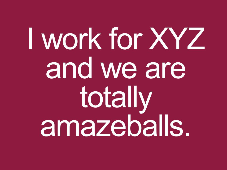 I work for XYZ and we are totally amazeballs.