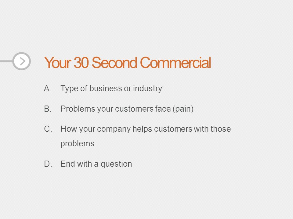 Your 30 Second Commercial A.Type of business or industry B.Problems your customers face (pain) C.How your company helps customers with those problems D.End with a question