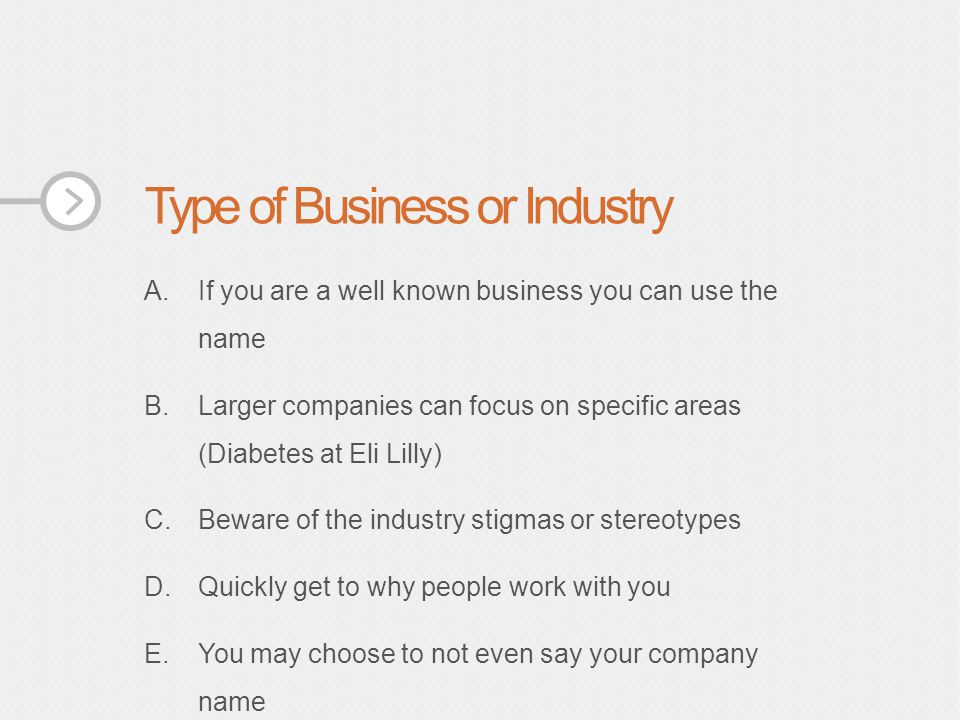 Type of Business or Industry A.If you are a well known business you can use the name B.Larger companies can focus on specific areas (Diabetes at Eli Lilly) C.Beware of the industry stigmas or stereotypes D.Quickly get to why people work with you E.You may choose to not even say your company name